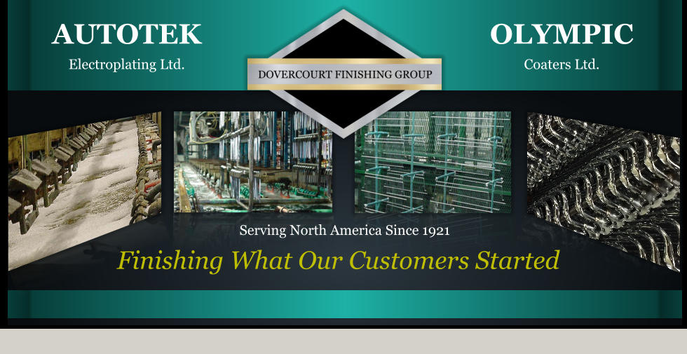 OLYMPICCoaters Ltd. AUTOTEKElectroplating Ltd. Finishing What Our Customers Started Serving North America Since 1921